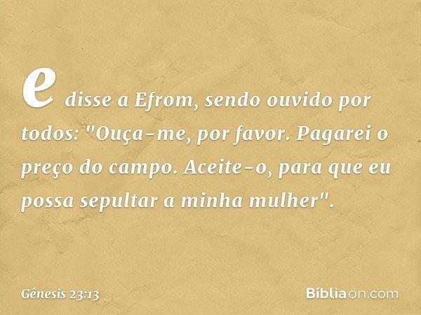 """e disse a Efrom, sendo ouvido por todos: """"Ouça-me, por favor. Pagarei o preço do campo. Aceite-o, para que eu possa sepultar a minha mulher"""". -- Gênesis 23:13"""