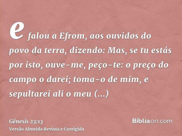 e falou a Efrom, aos ouvidos do povo da terra, dizendo: Mas, se tu estás por isto, ouve-me, peço-te: o preço do campo o darei; toma-o de mim, e sepultarei ali o