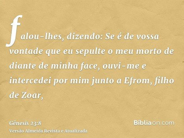 falou-lhes, dizendo: Se é de vossa vontade que eu sepulte o meu morto de diante de minha face, ouvi-me e intercedei por mim junto a Efrom, filho de Zoar,