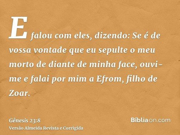 E falou com eles, dizendo: Se é de vossa vontade que eu sepulte o meu morto de diante de minha face, ouvi-me e falai por mim a Efrom, filho de Zoar.
