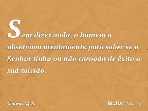 Sem dizer nada, o homem a observava atentamente para saber se o Senhor tinha ou não coroado de êxito a sua missão. -- Gênesis 24:21