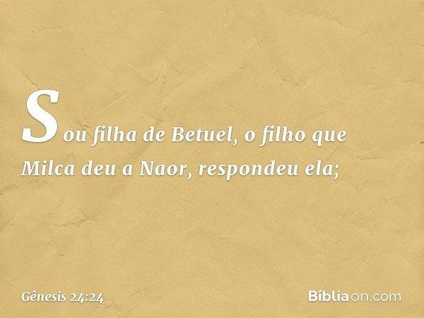 """""""Sou filha de Betuel, o filho que Milca deu a Naor"""", respondeu ela; -- Gênesis 24:24"""