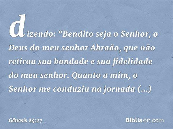 """dizendo: """"Bendito seja o Senhor, o Deus do meu senhor Abraão, que não retirou sua bondade e sua fidelidade do meu senhor. Quanto a mim, o Senhor me conduziu na"""