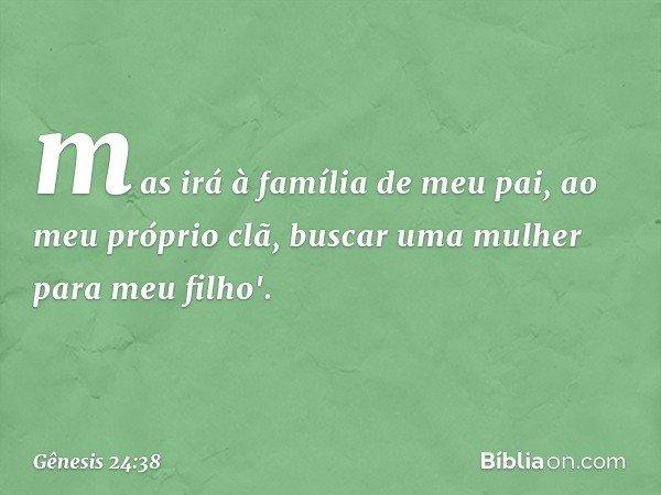 mas irá à família de meu pai, ao meu próprio clã, buscar uma mulher para meu filho'. -- Gênesis 24:38