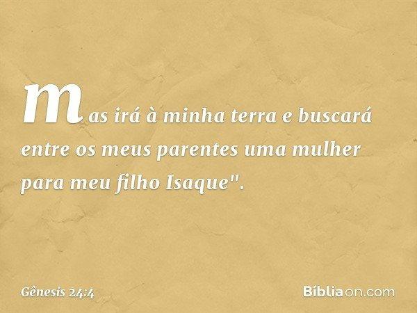 """mas irá à minha terra e buscará entre os meus parentes uma mulher para meu filho Isaque"""". -- Gênesis 24:4"""