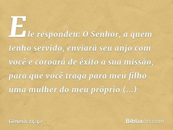 """""""Ele respondeu: 'O Senhor, a quem tenho servido, enviará seu anjo com você e coroará de êxito a sua missão, para que você traga para meu filho uma mulher do meu"""