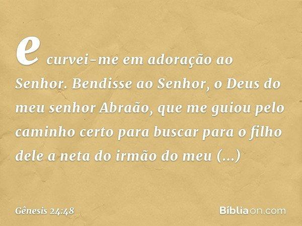 e curvei-me em adoração ao Senhor. Bendisse ao Senhor, o Deus do meu senhor Abraão, que me guiou pelo caminho certo para buscar para o filho dele a neta do irm