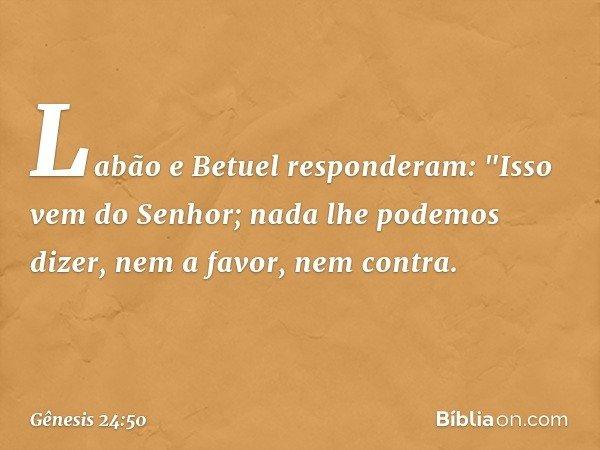 """Labão e Betuel responderam: """"Isso vem do Senhor; nada lhe podemos dizer, nem a favor, nem contra. -- Gênesis 24:50"""