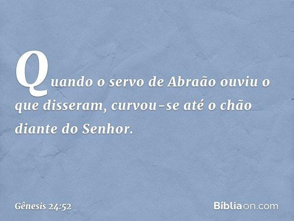 Quando o servo de Abraão ouviu o que disseram, curvou-se até o chão diante do Senhor. -- Gênesis 24:52