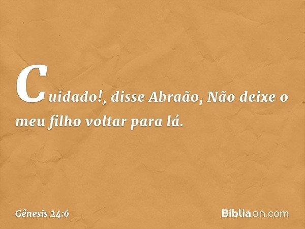"""""""Cuidado!"""", disse Abraão, """"Não deixe o meu filho voltar para lá. -- Gênesis 24:6"""