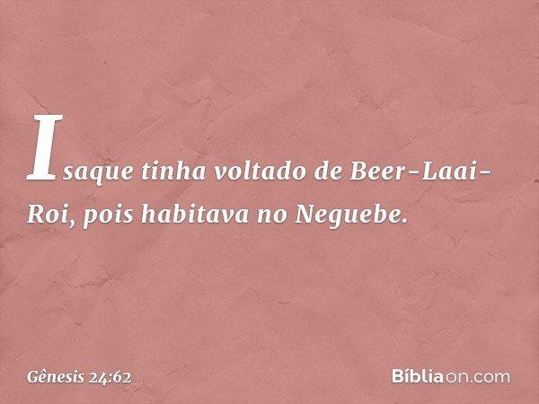 Isaque tinha voltado de Beer-Laai-Roi, pois habitava no Neguebe. -- Gênesis 24:62