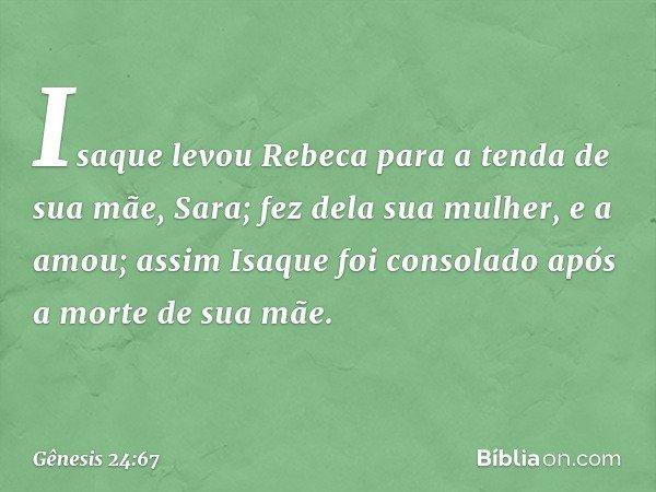 Isaque levou Rebeca para a tenda de sua mãe, Sara; fez dela sua mulher, e a amou; assim Isaque foi consolado após a morte de sua mãe. -- Gênesis 24:67