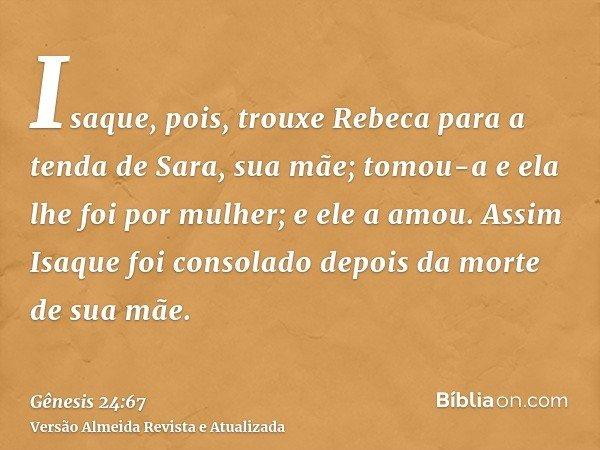 Isaque, pois, trouxe Rebeca para a tenda de Sara, sua mãe; tomou-a e ela lhe foi por mulher; e ele a amou. Assim Isaque foi consolado depois da morte de sua mãe