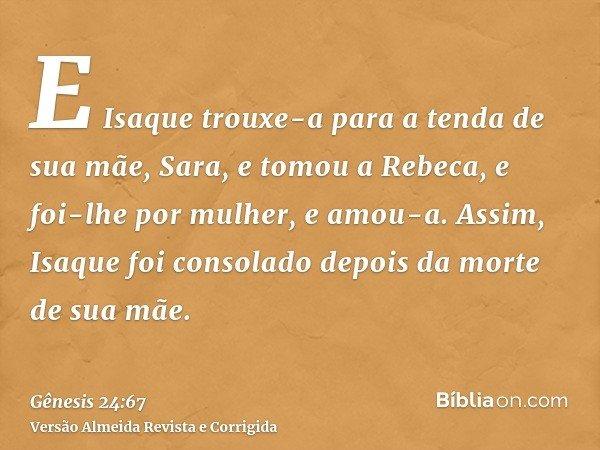 E Isaque trouxe-a para a tenda de sua mãe, Sara, e tomou a Rebeca, e foi-lhe por mulher, e amou-a. Assim, Isaque foi consolado depois da morte de sua mãe.