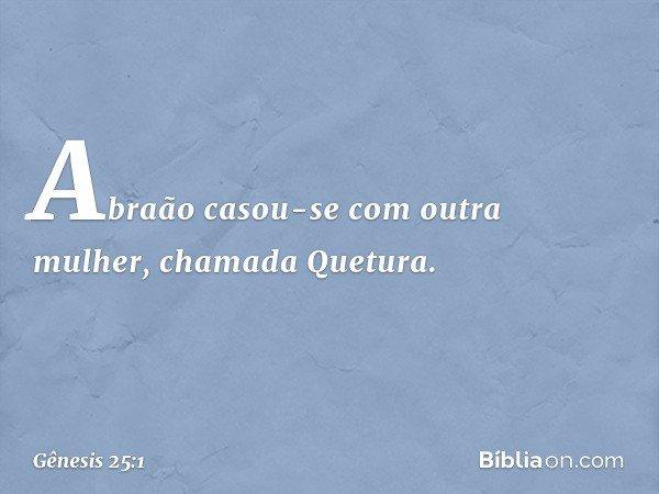 Abraão casou-se com outra mulher, chamada Quetura. -- Gênesis 25:1
