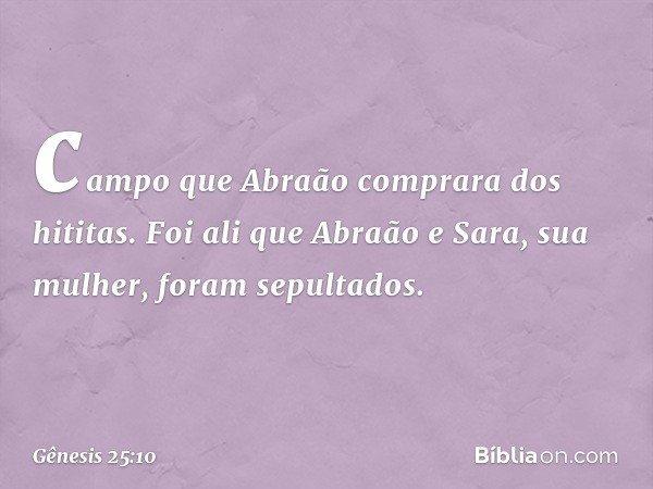 campo que Abraão comprara dos hititas. Foi ali que Abraão e Sara, sua mulher, foram sepultados. -- Gênesis 25:10