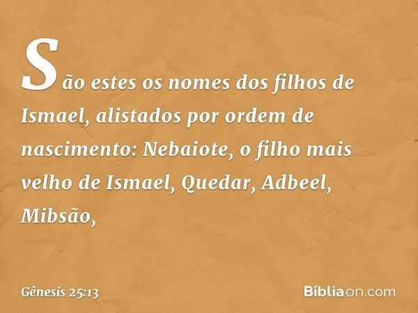 São estes os nomes dos filhos de Ismael, alistados por ordem de nascimento: Nebaiote, o filho mais velho de Ismael, Quedar, Adbeel, Mibsão, -- Gênesis 25:13