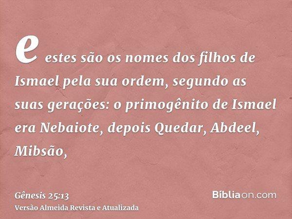 e estes são os nomes dos filhos de Ismael pela sua ordem, segundo as suas gerações: o primogênito de Ismael era Nebaiote, depois Quedar, Abdeel, Mibsão,