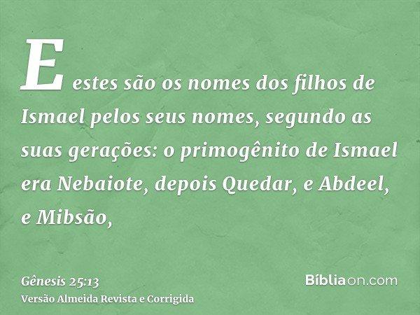E estes são os nomes dos filhos de Ismael pelos seus nomes, segundo as suas gerações: o primogênito de Ismael era Nebaiote, depois Quedar, e Abdeel, e Mibsão,