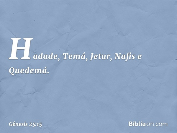 Hadade, Temá, Jetur, Nafis e Quedemá. -- Gênesis 25:15