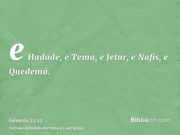 e Hadade, e Tema, e Jetur, e Nafis, e Quedemá.