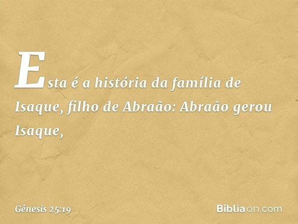 Esta é a história da família de Isaque, filho de Abraão: Abraão gerou Isaque, -- Gênesis 25:19