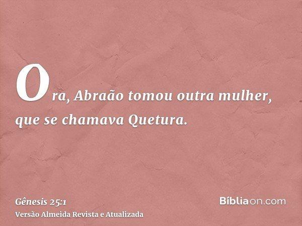 Ora, Abraão tomou outra mulher, que se chamava Quetura.