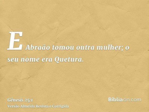 E Abraão tomou outra mulher; o seu nome era Quetura.