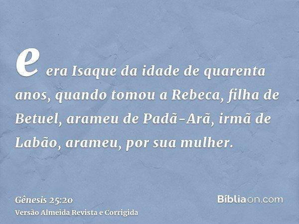 e era Isaque da idade de quarenta anos, quando tomou a Rebeca, filha de Betuel, arameu de Padã-Arã, irmã de Labão, arameu, por sua mulher.
