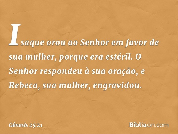 Isaque orou ao Senhor em favor de sua mulher, porque era estéril. O Senhor respondeu à sua oração, e Rebeca, sua mulher, engravidou. -- Gênesis 25:21