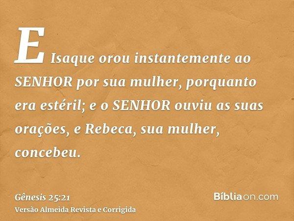E Isaque orou instantemente ao SENHOR por sua mulher, porquanto era estéril; e o SENHOR ouviu as suas orações, e Rebeca, sua mulher, concebeu.