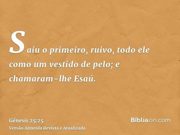 Saiu o primeiro, ruivo, todo ele como um vestido de pelo; e chamaram-lhe Esaú.