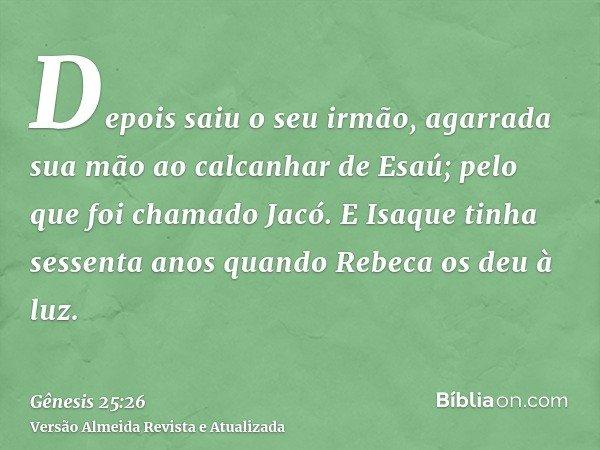 Depois saiu o seu irmão, agarrada sua mão ao calcanhar de Esaú; pelo que foi chamado Jacó. E Isaque tinha sessenta anos quando Rebeca os deu à luz.