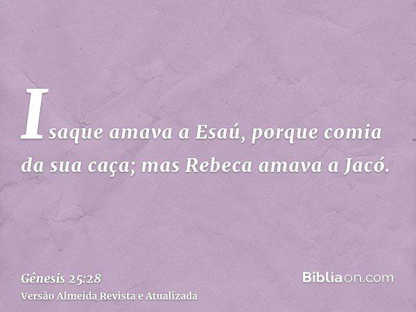 Isaque amava a Esaú, porque comia da sua caça; mas Rebeca amava a Jacó.