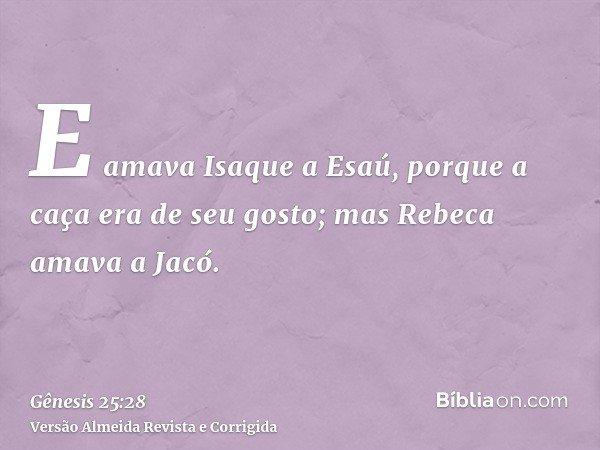E amava Isaque a Esaú, porque a caça era de seu gosto; mas Rebeca amava a Jacó.