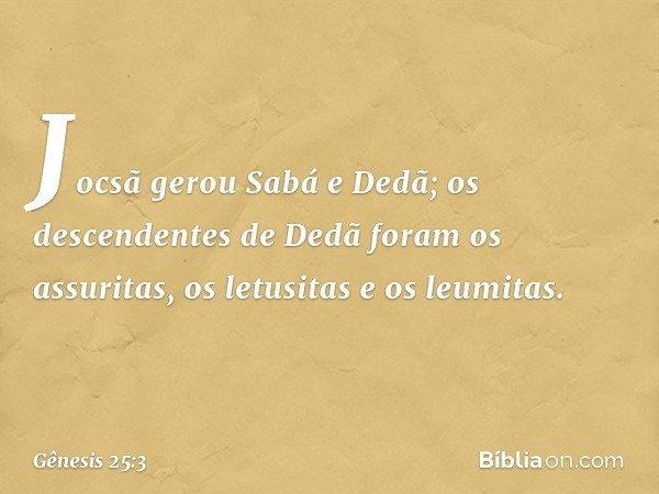 Jocsã gerou Sabá e Dedã; os descendentes de Dedã foram os assuritas, os letusitas e os leumitas. -- Gênesis 25:3