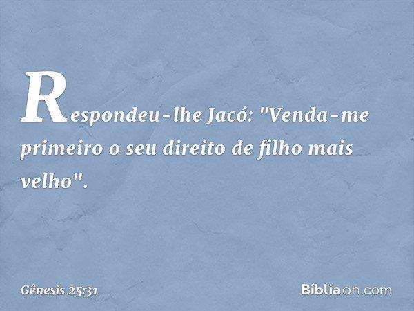 """Respondeu-lhe Jacó: """"Venda-me primeiro o seu direito de filho mais velho"""". -- Gênesis 25:31"""