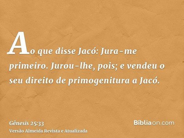 Ao que disse Jacó: Jura-me primeiro. Jurou-lhe, pois; e vendeu o seu direito de primogenitura a Jacó.