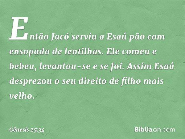 Então Jacó serviu a Esaú pão com ensopado de lentilhas. Ele comeu e bebeu, levantou-se e se foi. Assim Esaú desprezou o seu direito de filho mais velho. -- Gê