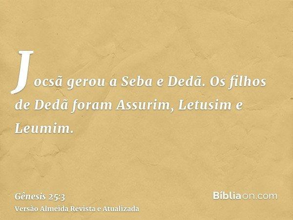 Jocsã gerou a Seba e Dedã. Os filhos de Dedã foram Assurim, Letusim e Leumim.