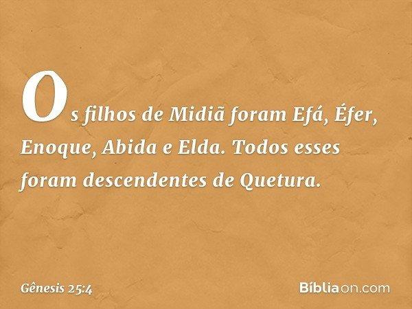 Os filhos de Midiã foram Efá, Éfer, Enoque, Abida e Elda. Todos esses foram descendentes de Quetura. -- Gênesis 25:4