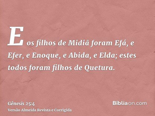 E os filhos de Midiã foram Efá, e Efer, e Enoque, e Abida, e Elda; estes todos foram filhos de Quetura.