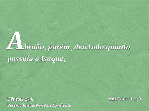 Abraão, porém, deu tudo quanto possuía a Isaque;