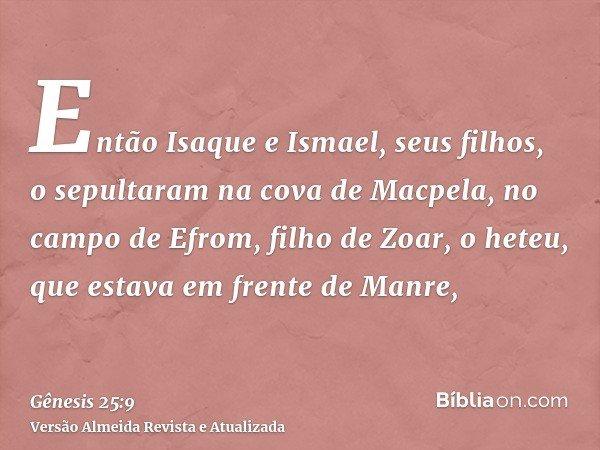 Então Isaque e Ismael, seus filhos, o sepultaram na cova de Macpela, no campo de Efrom, filho de Zoar, o heteu, que estava em frente de Manre,
