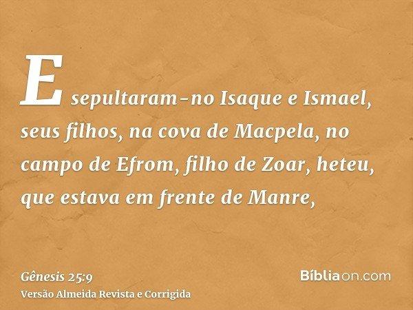 E sepultaram-no Isaque e Ismael, seus filhos, na cova de Macpela, no campo de Efrom, filho de Zoar, heteu, que estava em frente de Manre,