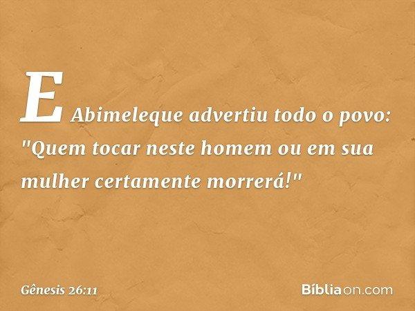 """E Abimeleque advertiu todo o povo: """"Quem tocar neste homem ou em sua mulher certamente morrerá!"""" -- Gênesis 26:11"""