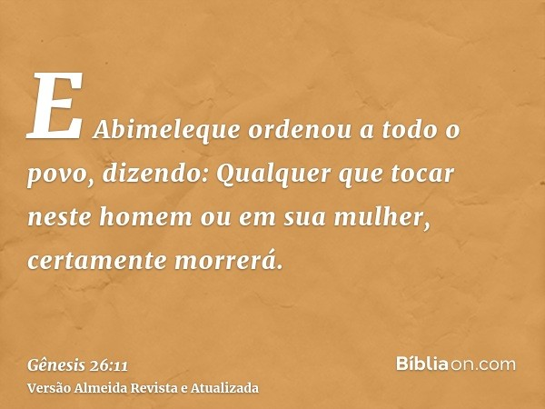 E Abimeleque ordenou a todo o povo, dizendo: Qualquer que tocar neste homem ou em sua mulher, certamente morrerá.