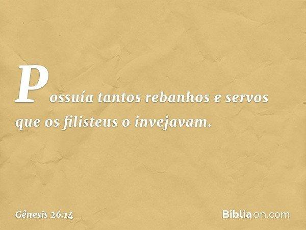 Possuía tantos rebanhos e servos que os filisteus o invejavam. -- Gênesis 26:14