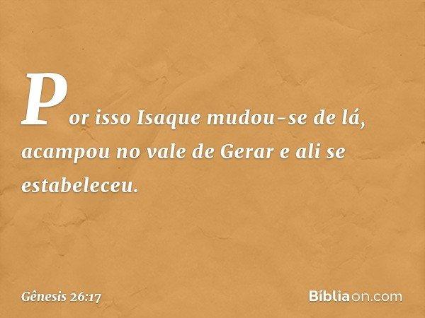 Por isso Isaque mudou-se de lá, acampou no vale de Gerar e ali se estabeleceu. -- Gênesis 26:17