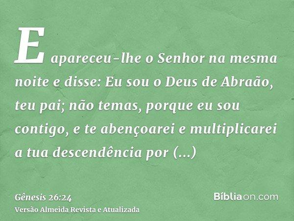 E apareceu-lhe o Senhor na mesma noite e disse: Eu sou o Deus de Abraão, teu pai; não temas, porque eu sou contigo, e te abençoarei e multiplicarei a tua descen